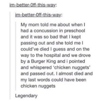 Im Better: im-better-0ff-this-way:  im-better-Off-this-way:  My mom told me about whenI  had a concussion in preschool  and it was so bad that I kept  passing out and she told me I  could've died I guess and on the  way to the hospital and we drove  by a Burger King and i pointed  and whispered 'chicken nuggets'  and passed out. I almost died and  my last words could have been  chicken nuggets  Legendary
