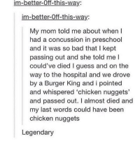 Bad, Burger King, and Concussion: im-better-Off-this-way:  im-better-0ff-this-way:  My mom told me about when l  had a concussion in preschool  and it was so bad that I kept  passing out and she told me l  could've died I guess and on the  way to the hospital and we drove  by a Burger King and i pointed  and whispered 'chicken nuggets'  and passed out. I almost died and  my last words could have been  chicken nuggets  Legendary