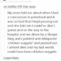 king and i: im-better-Off-this-way  My mom told me about when I had  a concussion in preschool and it  was so bad that I kept passing out  and she told me I could've died  guess and on the way to the  hospital and we drove by a Burger  King and i pointed and whispered  chicken nuggets' and passed out.  I almost died and my last words  could have been chicken nuggets  Legendary
