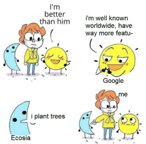 use ecosia.org, pals: I'm  better  than him  i'm well known  worldwide, have  way more featu-  Google  .me  i plant trees  Ecosia use ecosia.org, pals