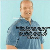 I'm Bob Duncan and youre  watching this thirsty  ass whore beg for you  to comment on their  this crush Please I only have 2 comments and one is the fucking bee movie script