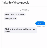Memes, Babes, and 🤖: I'm both of these people  i Message  Today 1:09 AM  Send me a selfie babe  Miss yo face  I'm ugly  Read 1:10 AM  Bitch just send me a fucking picture  damn repost @glamntrashy_xo 😂😍 follow @glamntrashy_xo 💋 @glamntrashy_xo 💋 . messages relationships love