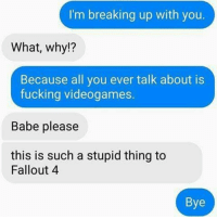 Fallout 4, Memes, and RuneScape: I'm breaking up with you.  What, why!?  Because all you ever talk about is  fucking videogames.  Babe please  this is such a stupid thing to  Fallout 4  Bye That's funny af 😂 ➖➖➖➖➖➖➖➖➖➖➖➖ New follower? Welcome to my page! ➖➖➖➖➖➖➖➖➖➖➖➖ Subscribe to my YouTube channel (link in bio) ➖➖➖➖➖➖➖➖➖➖➖➖ Follow my partners please :) @brozbncgaming @BigM3atyCLAWZZ @memika_ops @nbk_nation_ ➖➖➖➖➖➖➖➖➖➖➖➖ Follow my other page ↓ @tylerputnam2.0 ➖➖➖➖➖➖➖➖➖➖➖➖ ⬇Ignore These⬇ gamer gaming games cod callofduty blackops3 fallout4 darksouls3 xbox playstation youtube youtuber meme blackops2 codmeme funnymeme codghosts dankmemes gamingmeme modernwarfare pokemongo runescape