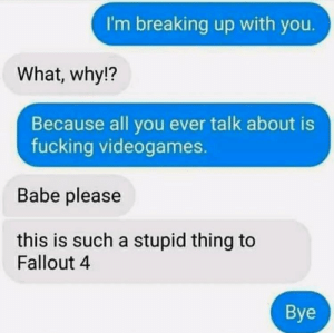 Fallout 4, Fucking, and Fallout: I'm breaking up with you.  What, why!?  Because all you ever talk about is  fucking videogames.  Babe please  this is such a stupid thing to  Fallout 4  Bye Seems right to put this here