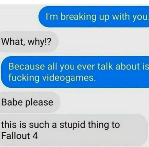 Fallout 4, Fucking, and Say It: I'm breaking up with you.  What, why!?  Because all you ever talk about is  fucking videogames.  Babe please  this is such a stupid thing to  Fallout 4 Some may say it belongs in r/badfaketexts but I think it fits in here.
