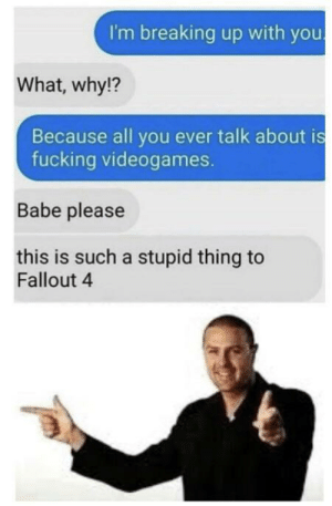 Fallout 4, Fucking, and Fallout: I'm breaking up with you  What, why!?  Because all you ever talk about is  fucking videogames.  Babe please  this is such a stupid thing to  Fallout 4 *Queue laughter sounds*