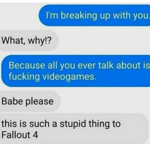 Fallout 4, Fucking, and Fallout: I'm breaking up with you.  What, why!?  Because all you ever talk about is  fucking videogames.  Babe please  this is such a stupid thing to  Fallout 4 This is the millennial equivalent of boomer humour.