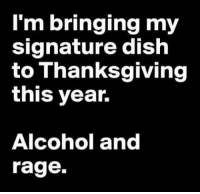 My Signature: I'm bringing my  signature dish  to Thanksgiving  this year.  Alcohol and  rage.