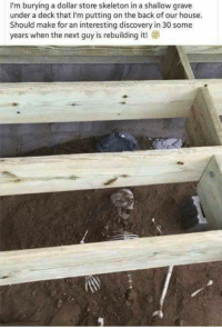 Hater of the week ?: I'm burying a dollar store skeleton in a shallow grave  under a deck that I'm putting on the back of our house  Should make for an interesting discovery in 30 some  years when the next guy is rebuilding it! Hater of the week ?