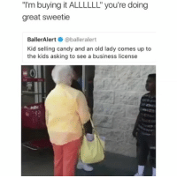 """Buy it all yesssss! 😂😂🙏🏽🕺🏽 FeedTheYouth _ _ _ FOLLOW: ➡@_IM_JUST_THAT_GUY_____⬅ for daily fire posts 🔥🤳🏼: """"I'm buying it ALLLLLL"""" you're doing  great sweetie  BallerAlert@balleralert  Kid selling candy and an old lady comes up to  the kids asking to see a business license Buy it all yesssss! 😂😂🙏🏽🕺🏽 FeedTheYouth _ _ _ FOLLOW: ➡@_IM_JUST_THAT_GUY_____⬅ for daily fire posts 🔥🤳🏼"""