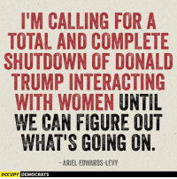 Ariel, Memes, and Levis: I'M CALLING FOR A  TOTAL AND COMPLETE  SHUTDOWN OF DONALD  TRUMPINTERACTING  WITH WOMEN  UNTIL  WE CAN FIGURE OUT  WHAT'S GOING ON  ARIEL EDWARDS-LEVY  OCCUPY DEMOCRATS We support this 100%!  Shared by Occupy Democrats, LIKE our page for more!