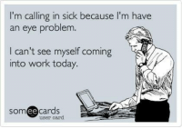 Calling In Sick: I'm calling in sick because I'm have  an eye problem.  I can't see myself coming  into work today.  SOm  ee  cards  user card
