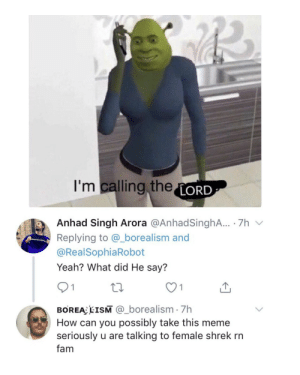 What did He say?: I'm calling theLORD  Anhad Singh Arora @AnhadSinghA.. 7h  Replying to @_borealism and  amli  @RealSophiaRobot  Yeah? What did He say?  1  BOREA EISM @_borealism 7h  How can you possibly take this meme  seriously u are talking to female shrek rn  fam What did He say?