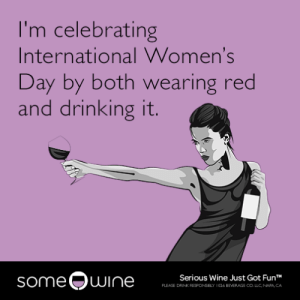 Drinking, Tumblr, and Wine: I'm celebrating  International Women's  Day by both wearing red  and drinking it.  someQuI  Serious Wine Just Got FunT  PLEASE DRINK RESFONSELY 1026 BEVERAGE CO LLC NAPA CA memehumor:  I'm celebrating International Women's Day by both wearing red and drinking it.