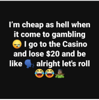 😂😭 https://t.co/3aeHwj57Sj: I'm cheap as hell when  it come to gambling  I go to the Casino  and lose $20 and be  like alright let's roll 😂😭 https://t.co/3aeHwj57Sj