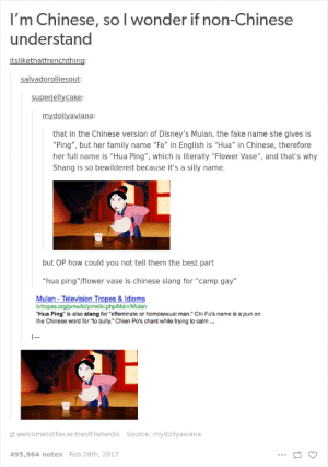 "Disney, Fake, and Family: I'm Chinese, so l wonder if non-Chinese  understand  slikethatfre  In  salvadorolliesout  superiellycake  mydollyaviana  that in the Chinese version of Disney's Mulan, the fake name she gives is  ""Ping"", but her family name ""Fa"" in English is ""Hua"" in Chinese, therefore  her full name is ""Hua Ping"", which is literally ""Flower Vase"", and that's why  Shang is so bewildered because it's a silly name.  but OP how could you not tell them the best part  ""hua ping""/flower vase is chinese slang for ""camp gay""  Mulan - Television Tropes & Idioms  tvtropes.org/pmwiki/pmwiki.php/Main/Mulan  ""Hua Ping"" is also slang for ""effeminate or homosexual man."" Chi Fu's name is a pun on  the Chinese word for ""to bully."" Chien Po's chant while trying to calm..  welcometothecentreofthetardis Source: mydollyaviana  495,964 notes Feb 28th, 2017 Thanks Disney"
