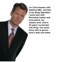 Wanna come over to the pawn shop? My old man isn't home ;): I'm Chris Hansen with  Dateline NBC, and this  is my Sting operation.  I work here with  Perverted-Justice and  local police, my  camera crew, and in  23 years I've learned  one thing. You never  know who is gonna  have a seat over there Wanna come over to the pawn shop? My old man isn't home ;)