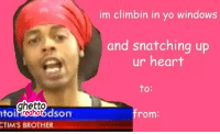 """<p><strong>Ghetto Valentines Day E-Cards</strong></p><p><a href=""""http://www.ghettoredhot.com/ghetto-valentine-card-picture/"""">http://www.ghettoredhot.com/ghetto-valentine-card-picture/</a></p>: im climbin in yo windows  and snatching up  ur heart  to:  ghetto  toi  CTIMS BROTHER  redhotds  from: <p><strong>Ghetto Valentines Day E-Cards</strong></p><p><a href=""""http://www.ghettoredhot.com/ghetto-valentine-card-picture/"""">http://www.ghettoredhot.com/ghetto-valentine-card-picture/</a></p>"""