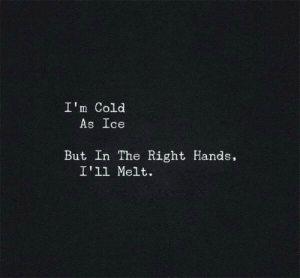 Cold As: I'm Cold  As Ice  But In The Right Hands,  I'1l Melt.