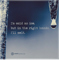 I'll melt...: I'm cold as ice  but in the right hands,  I'll melt.  o HIGHER  PERSPECTIVE I'll melt...