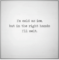 cold as ice: I'm cold as ice,  but in the right hands  I'll melt