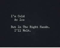 cold as ice: I'm Cold  As Ice  But In The Right Hands,  I'll Melt.