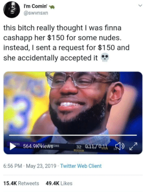 Bitch, Nudes, and Twitter: I'm Comin  @swvnsxn  this bitch really thought I was finna  cashapp her $150 for some nudes.  instead, I sent a request for $150 and  she accidentally accepted it  564.9viewsoNS  6:56 PM May 23, 2019 Twitter Web Client  15.4K Retweets  49.4K Likes Finessing the finessers never got so easy