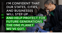America, Future, and Memes: I'M CONFIDENT THAT  OUR STATES, CITIES,  AND BUSINESSES  6 WILL STEP UP  99 AND HELP PROTECT FOR  FUTURE GENERATIONS  THE ONE PLANET  WE'VE GOT. Trump's failure to act on climate change is a global embarrassment. Regardless, President Obama knows the rest of America will step up and lead the way. Say you're in >> dems.me/2qOqjdU