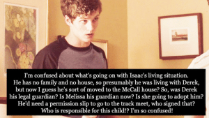 Permission Slip: I'm confused about what's going on with Isaac's living situation.  He has no family and no house, so presumably he was living with Derek,  but now I guess he's sort of moved to the McCall house? So, was Derek  his legal guardian? Is Melissa his guardian now? Is she going to adopt him?  He'd need a permission slip to go to the track meet, who signed that?  Who is responsible for this child!? I'm so confused!