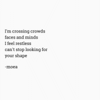 Looking, For, and Shape: I'm crossing crowds  faces and minds  I feel restless  can't stop looking for  your shape  moea