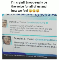 Espn, Funny, and Nfl: I'm cryin!! Snoop really be  the voice for all of us and  how we feel6  Donald J. Trump @realDonaldTrump  Marshawn Lynoh of the NFLs Oakland  Raiders stands for the Mexican Anthem and sits  down to boos for our National Anthem. Great  disrespectl  Donald J. Trump @realDonaldTrurm  Next time NFL should suspend him for  remainder of season. Attendance and r  down  All games on ESPN Networks streaming live on ESPN app Snoopdog a real one for this 😂💀😂💀 HoodClips