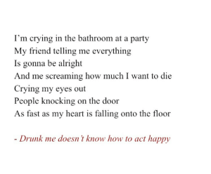 Crying, Drunk, and Party: I'm crying in the bathroom at a party  My friend telling me everything  Is gonna be alright  And me screaming how much I want to die  Crying my eyes out  People knocking  on the door  As fast as my heart is falling onto the floor  - Drunk me doesn't know how to act happy