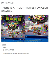 Not My President: IM CRYING  THERE IS A TRUMP PROTEST ON CLUB  PENGUIN  ENT HERE  RoS  osie  my president  10  Moll  my pres  aliamar  Yoki3  Co  thers a chance  not my  14  theb  not my president  Ayat2018  468  not my president  C Disney Club Penguin  paralol:  bang:  NOT MY PREZ  This is why club penguin is getting shut down