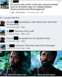 Retarded Man: I'm curious why, earlier in the year, everyone wanted  Kony for president. Now it's a debate between  Obama and Romney? What happened?  Like Comment 4 minutes ago  3 people like this.  Hannah  waitwaitwait...when did we ever want kony  for president?  4 minutes ago Like  Ri That Kony 2012 stuff.  3 minutes ago Like 1  Hannah  we wanted him for president? what  2 minutes ago Like  Ri I told you! That whole Kony 2012 Campaign  about a minute ago. Like  You went full retard, man.  Never go full retard