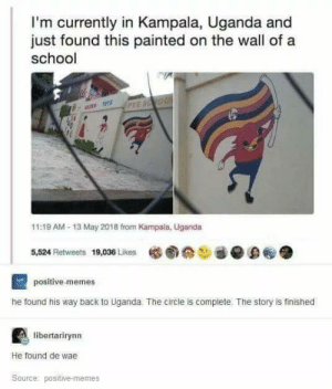 Memes, School, and Back: I'm currently in Kampala, Uganda and  just found this painted on the wall of a  school  11:19 AM-13 May 2018 from Kampala, Uganda  5,524 Retweets 19,036 Likes懺圆分ご@·D@ ●  positive-memes  he found his way back to Uganda. The circle is complete. The story is finished  libertarirynn  He found de wae  Source: positive-memes De wae has been found.