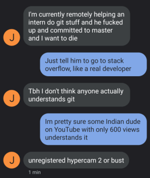 Was texting the guy Im dating and this subject came up: I'm currently remotely helping an  intern do git stuff and he fucked  up and committed to master  J  and I want to die  Just tell him to go to stack  overflow, like a real developer  Tbh I don't think anyone actually  J  understands git  Im pretty sure some Indian dude  on YouTube with only 600 views  understands it  J  unregistered hypercam 2 or bust  1 min Was texting the guy Im dating and this subject came up