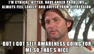 Gotta look focus on the positive things right?: I'M CYNICAL, BITTER, HAVE ANGER PROBLEMS,  ALWAYS FEEL LONELY, AND SUFFER FROM OEPRESSION  BUT I GOT SELF AWARENESS GOING FOR  ME SO THAT'S NICE Gotta look focus on the positive things right?