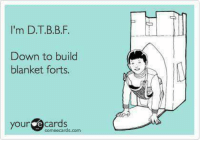 E Cards: I'm D.T.B.B.F  Down to build  blanket forts.  your e cards  someecards.com