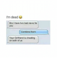 I caN'T BREATHE, THIS is pretty funny u gotta admit: I'm dead  Bro have two bad news for  you  Combine them  Your Girlfriend is cheating  on both of us I caN'T BREATHE, THIS is pretty funny u gotta admit
