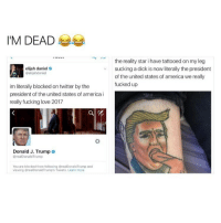 Memes, 🤖, and United States of America: IM DEAD  elijah daniel  Delijahdanie  im literally blocked on twitter by the  president of the united states of america i  really fucking love 2017  Donald J. Trump o  KorealDonald Trump  You are blocked from following OrealDonaldTrump and  viewing BrealDonaldTrump's Tweets, Learn more  the reality star ihave tattooed on my leg  sucking a dick is now literally the president  of the united states of america we really  fucked up sorry I tried to cover up the kinda graphic part but this is so funny like why does he have that tattoo 😂😂😂