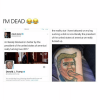 Memes, Tattoos, and 🤖: I'M DEAD  elijah daniel  @elijahdaniel  im literally blocked on twitter by the  president of the united states of america i  really fucking love 2017  Donald J. Trump  realDonald Trump  You are blocked from following realDonaldTrump and  viewing realDonaldTrump's Tweets. Learn more  the reality star i have tattooed on my leg  sucking a dick is now literally the president  of the united states of america we really  fucked up LMAO