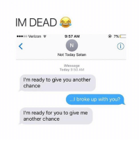 Food, Funny, and Lol: IM DEAD  ...oo Verizon  9:57 AM  7%  Not Today Satan  essage  Today 9:50 AM  I'm ready to give you another  chance  ...I broke up with you?  I'm ready for you to give me  another chance My sisters boyfriend is almost 23 and he's been walking around the house all day with a little stuffed penguin toy ~Michaela ( @michaela.heller_ )•••••••••••••••••••••••••••••••• TAGS TAGS TAGS TAGS TAGS tumblrtextpost tumblrposts textpost tumblr shrek instatumblr memes posts phan funnythings 😂 same funny haha loltumblr lol relatable rarepepe funnythings funnytextposts pepeislife meme funnystuff pepe food spam