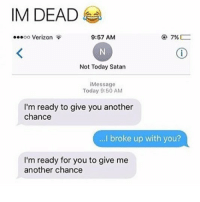 🤣😂😂😂😂: IM DEAD  oo Verizon  9:57 AM  Not Today Satan  Message  Today 9:50 AM  I'm ready to give you another  chance  ..I. broke up with you?  I'm ready for you to give me  another chance 🤣😂😂😂😂