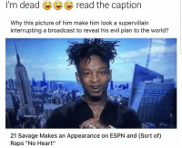 "Espn, Funny, and Captioned: I'm dead read the caption  Why this picture of him make him look a supervillain  interrupting a broadcast to reveal his evil plan to the world?  21 Savage Makes an Appearance on ESPN and (Sort of)  Raps ""No Heart"" Lmaoo😂😂"