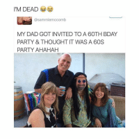 Dad, Memes, and Party: I'M DEAD  @sammiemccomb  MY DAD GOT INVITED TO A 60TH BDAY  PARTY & THOUGHT IT WAS A 60S  PARTY AHAHAHH legendary