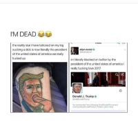 Memes, 🤖, and United States of America: I'M DEAD  the reality star i have tattooedon my leg  sucking a dick is now literally the president  of the united states of america we really  fucked up  elijah daniel  Oelijahdaniel  im literally blockedon twitter by the  president of the united states of america i  really fucking love 2017  Donald J. Trump o  realDonaldTrump  You are blocked from following realDonald Trump and  viewing @realDonaldTrump's Tweets. Learn more