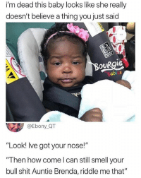 """Memes, Shit, and Smell: i'm dead this baby looks like she really  doesn't believe a thing you just said  OURgie、  Babi s  @Ebony_QT  """"Look! lve got your nose!""""  """"Then how come l can still smell your  bull shit Auntie Brenda, riddle me that"""" Riddle me that 😂"""