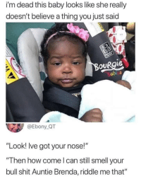 "Shit, Smell, and Yo: i'm dead this baby looks like she really  doesn't believe a thing you just said  OURgie  abi s  @Ebony QT  ""Look! Ive got your nose!""  Then how come l can still smell your  bull shit Auntie Brenda, riddle me that"" Quit yo bull shit"
