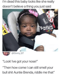 "Funny, Memes, and Shit: i'm dead this baby looks like she really  doesn't believe a thing you just said  abi s  @Ebony QT  ""Look! Ive got your nose!""  ""Then how come l can still smell your  bull shit Auntie Brenda, riddle me that"" Normie but still funny via /r/memes https://ift.tt/2BYL8fw"
