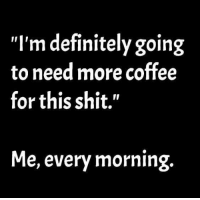 "Need More Coffee: ""I'm definitely going  to need more coffee  for this shit.""  Me, every morning."